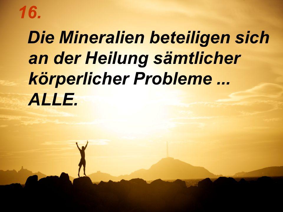 16. Die Mineralien beteiligen sich an der Heilung sämtlicher körperlicher Probleme... ALLE.