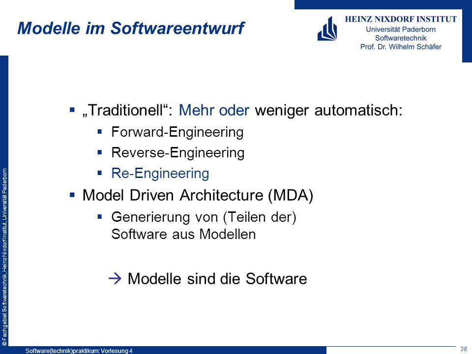 © Fachgebiet Softwaretechnik, Heinz Nixdorf Institut, Universität Paderborn Modelle im Softwareentwurf Traditionell: Mehr oder weniger automatisch: Forward-Engineering Reverse-Engineering Re-Engineering Model Driven Architecture (MDA) Generierung von (Teilen der) Software aus Modellen Modelle sind die Software 36 Software(technik)praktikum: Vorlesung 4