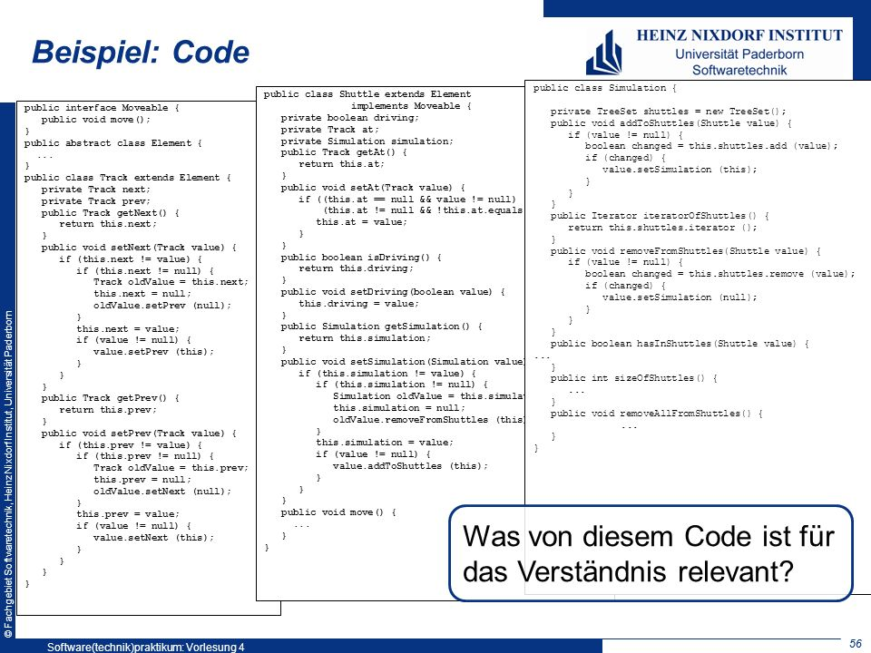 © Fachgebiet Softwaretechnik, Heinz Nixdorf Institut, Universität Paderborn 56 Beispiel: Code public interface Moveable { public void move(); } public abstract class Element {...
