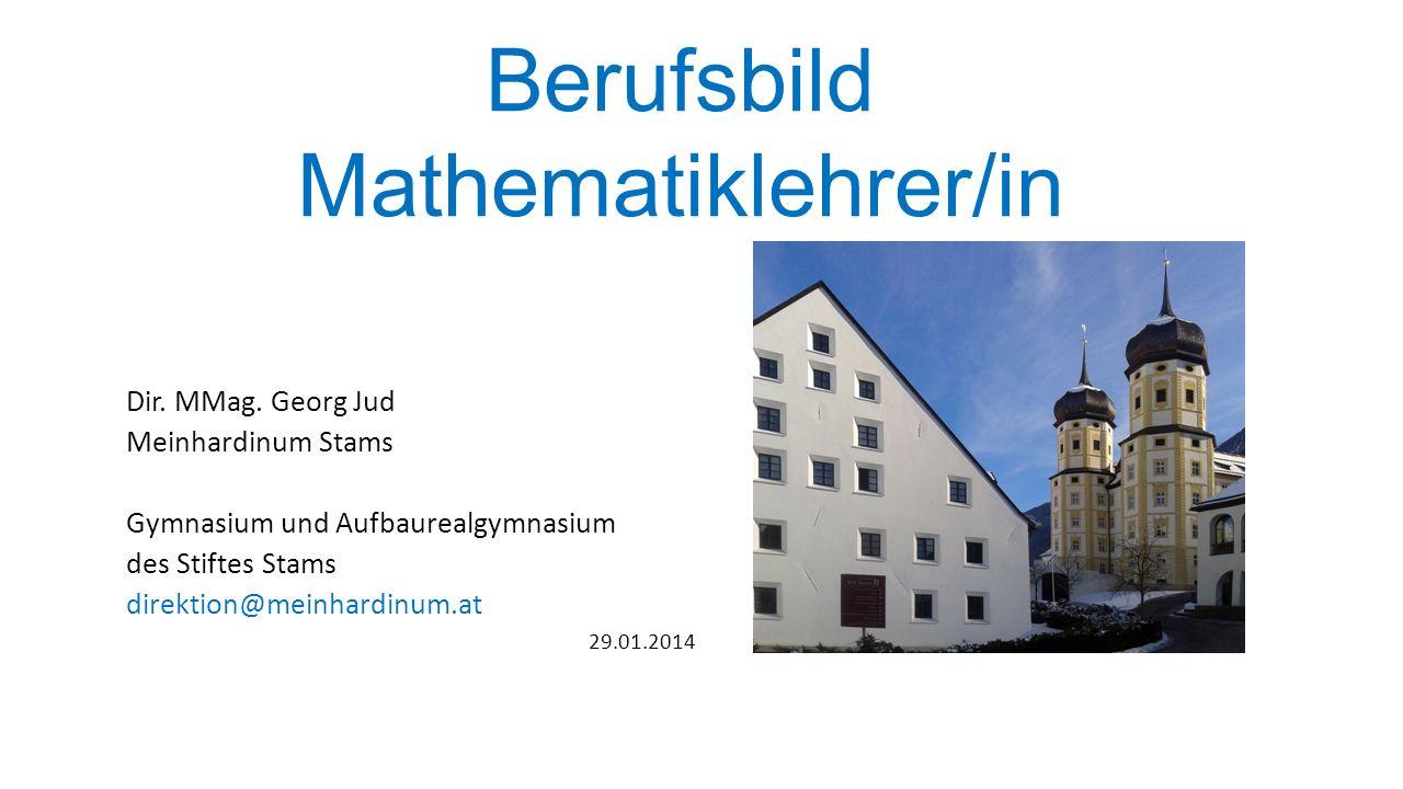 Berufsbild Mathematiklehrer/in Dir. MMag. Georg Jud Meinhardinum Stams Gymnasium und Aufbaurealgymnasium des Stiftes Stams direktion@meinhardinum.at 2
