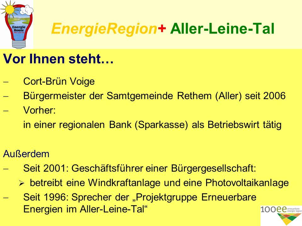 EnergieRegion+ Aller-Leine-Tal Vor Ihnen steht… Cort-Brün Voige Bürgermeister der Samtgemeinde Rethem (Aller) seit 2006 Vorher: in einer regionalen Bank (Sparkasse) als Betriebswirt tätig Außerdem Seit 2001: Geschäftsführer einer Bürgergesellschaft: betreibt eine Windkraftanlage und eine Photovoltaikanlage Seit 1996: Sprecher der Projektgruppe Erneuerbare Energien im Aller-Leine-Tal 2