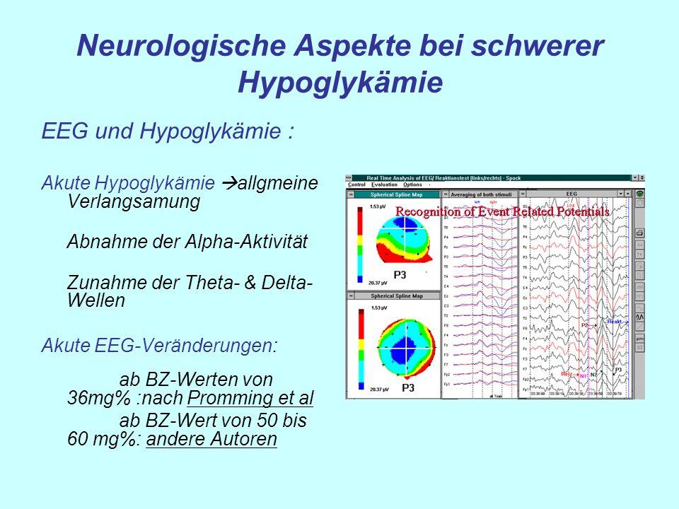 Neurologische Aspekte bei schwerer Hypoglykämie EEG und Hypoglykämie : Akute Hypoglykämie allgmeine Verlangsamung Abnahme der Alpha-Aktivität Zunahme