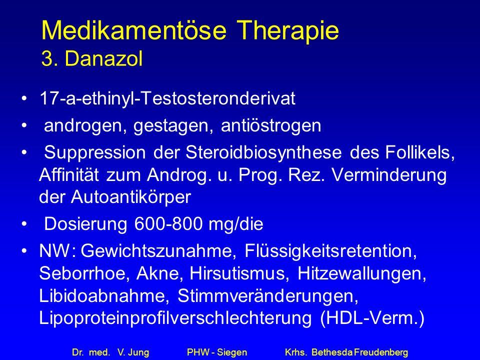 Dr. med. V. Jung PHW - Siegen Krhs. Bethesda Freudenberg Medikamentöse Therapie 3. Danazol 17-a-ethinyl-Testosteronderivat androgen, gestagen, antiöst