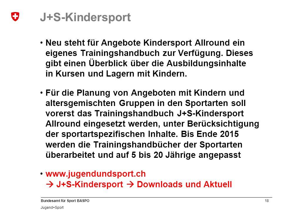 18 Bundesamt für Sport BASPO Jugend+Sport J+S-Kindersport Neu steht für Angebote Kindersport Allround ein eigenes Trainingshandbuch zur Verfügung. Die