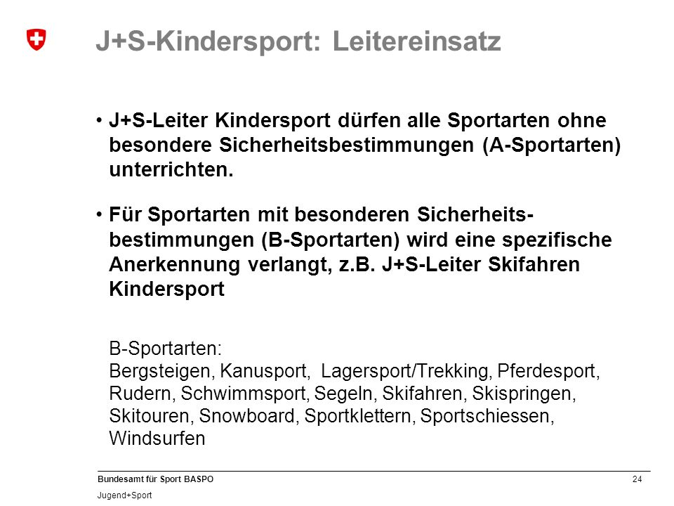 24 Bundesamt für Sport BASPO Jugend+Sport J+S-Leiter Kindersport dürfen alle Sportarten ohne besondere Sicherheitsbestimmungen (A-Sportarten) unterrichten.