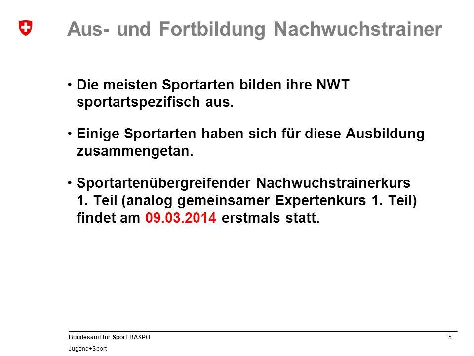 5 Bundesamt für Sport BASPO Jugend+Sport Aus- und Fortbildung Nachwuchstrainer Die meisten Sportarten bilden ihre NWT sportartspezifisch aus. Einige S