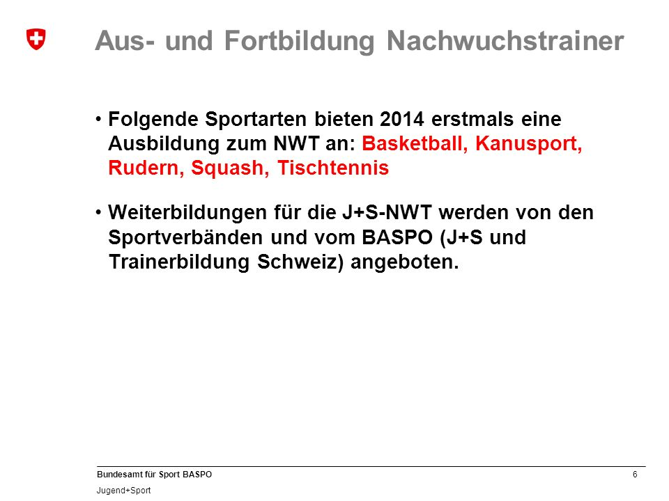 6 Bundesamt für Sport BASPO Jugend+Sport Aus- und Fortbildung Nachwuchstrainer Folgende Sportarten bieten 2014 erstmals eine Ausbildung zum NWT an: Ba