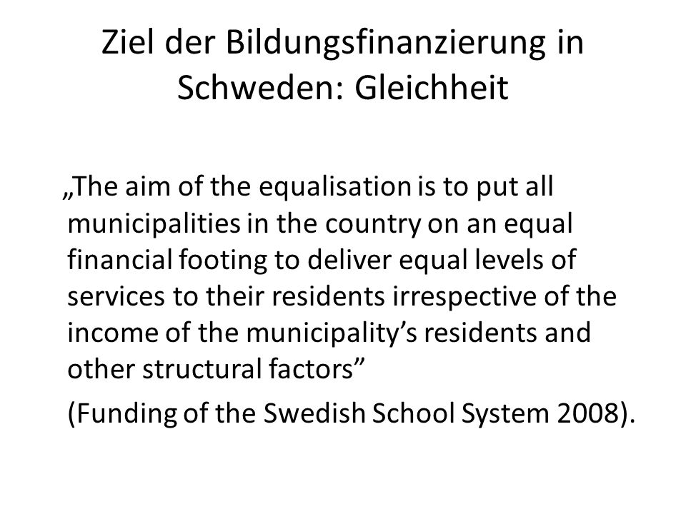 Ziel der Bildungsfinanzierung in Schweden: Gleichheit The aim of the equalisation is to put all municipalities in the country on an equal financial footing to deliver equal levels of services to their residents irrespective of the income of the municipalitys residents and other structural factors (Funding of the Swedish School System 2008).