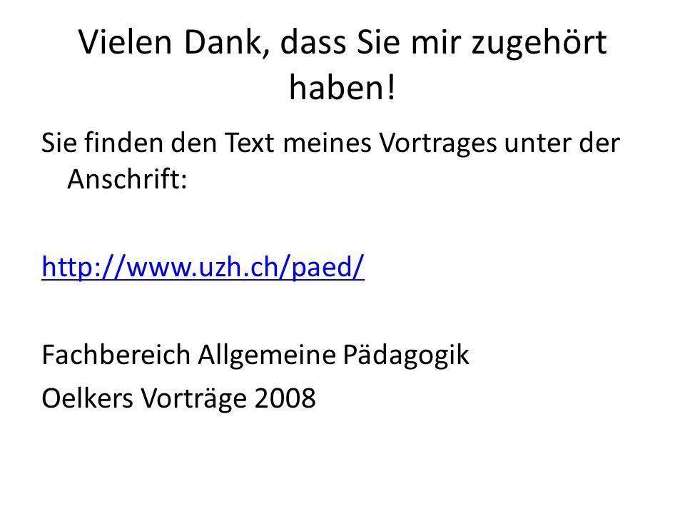 Vielen Dank, dass Sie mir zugehört haben! Sie finden den Text meines Vortrages unter der Anschrift: http://www.uzh.ch/paed/ Fachbereich Allgemeine Päd
