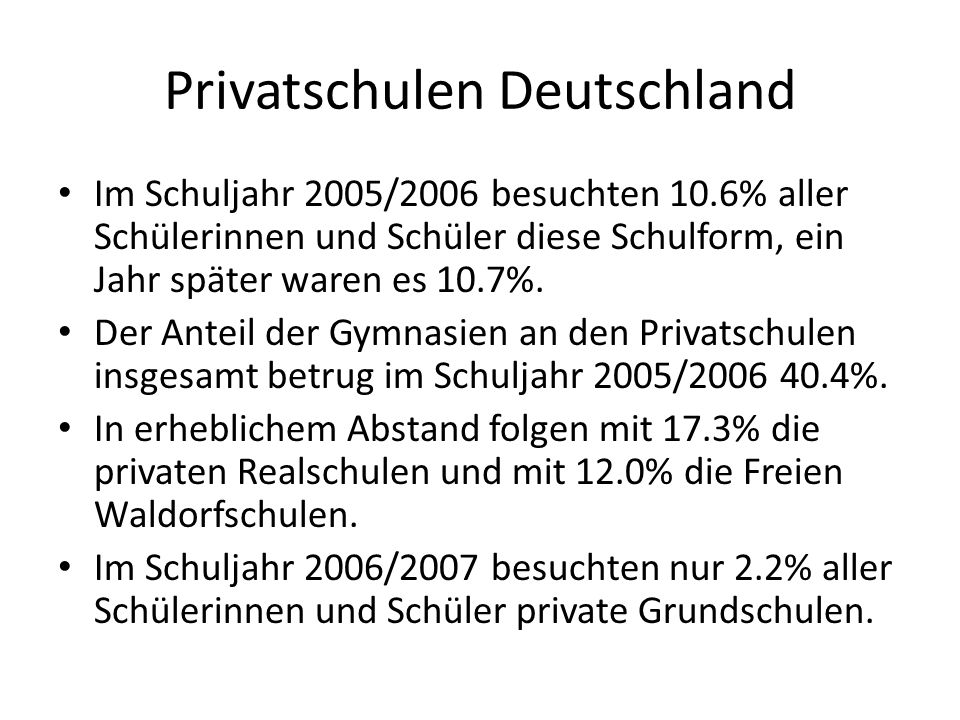 Anteil Privatschulen Deutschland Von den rund 12 Millionen Schülerinnen und Schüler besuchten im Schuljahr 2006/2007 891.893 private Schulen, darunter 656.186 allgemeinbildende.