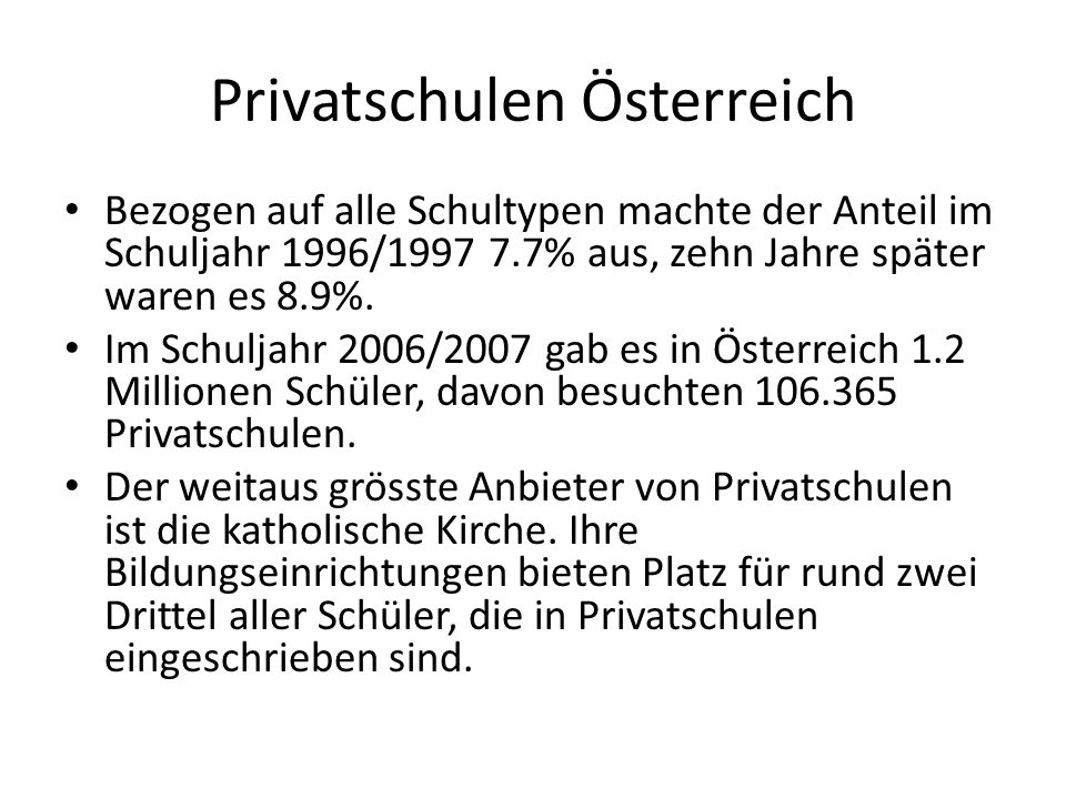 Privatschulen Österreich Bezogen auf alle Schultypen machte der Anteil im Schuljahr 1996/1997 7.7% aus, zehn Jahre später waren es 8.9%. Im Schuljahr