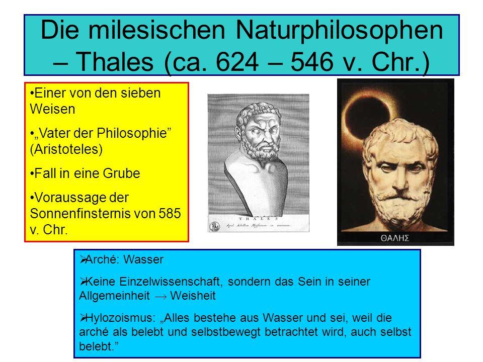 Die milesischen Naturphilosophen – Thales (ca. 624 – 546 v. Chr.) Einer von den sieben Weisen Vater der Philosophie (Aristoteles) Fall in eine Grube V
