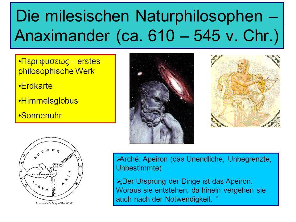 Die milesischen Naturphilosophen – Anaximander (ca. 610 – 545 v. Chr.) Περι φυσεως – erstes philosophische Werk Erdkarte Himmelsglobus Sonnenuhr Arché