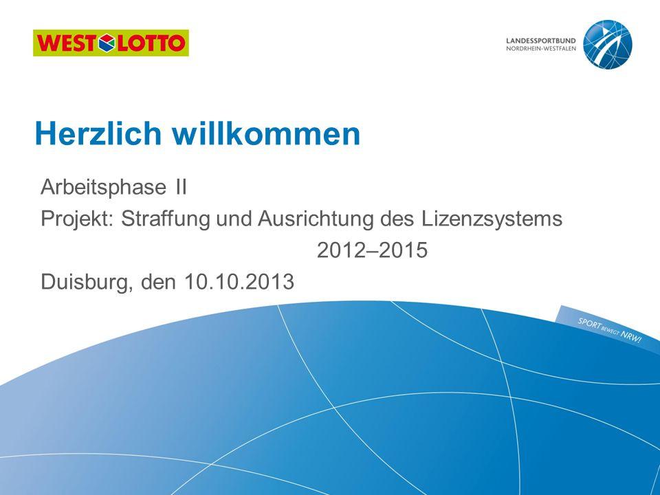 Arbeitsphase II Projekt: Straffung und Ausrichtung des Lizenzsystems 2012–2015 Duisburg, den 10.10.2013 Herzlich willkommen
