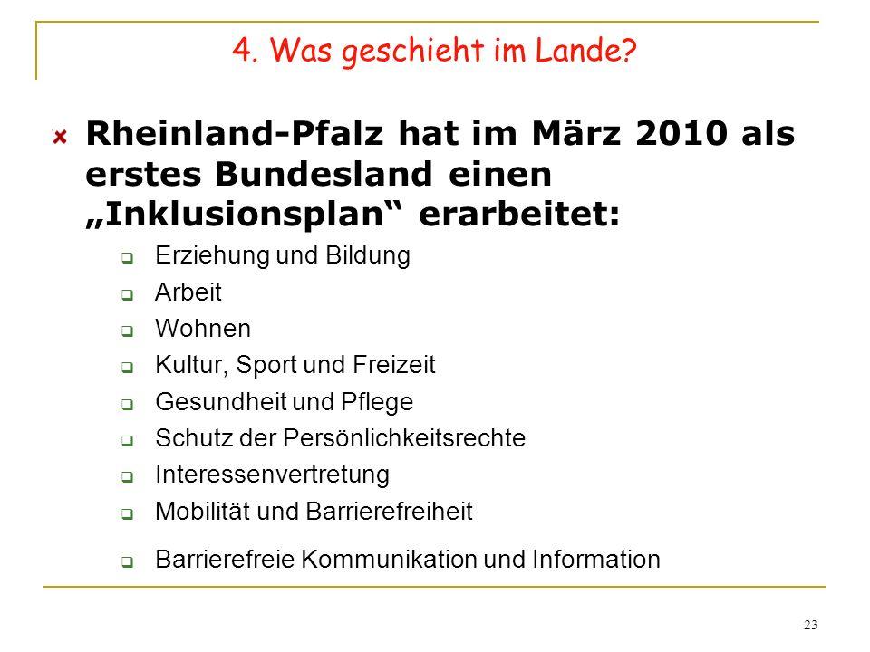 23 4. Was geschieht im Lande? Rheinland-Pfalz hat im März 2010 als erstes Bundesland einen Inklusionsplan erarbeitet: Erziehung und Bildung Arbeit Woh