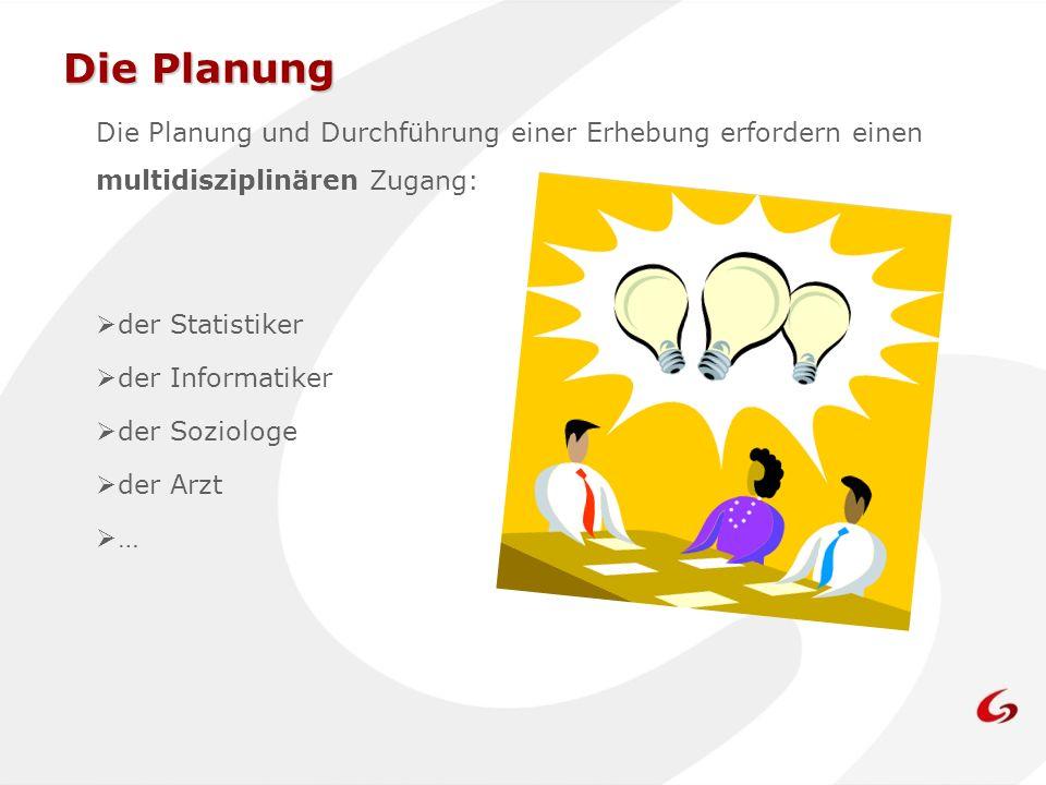 Die Planung Die Planung und Durchführung einer Erhebung erfordern einen multidisziplinären Zugang: der Statistiker der Informatiker der Soziologe der