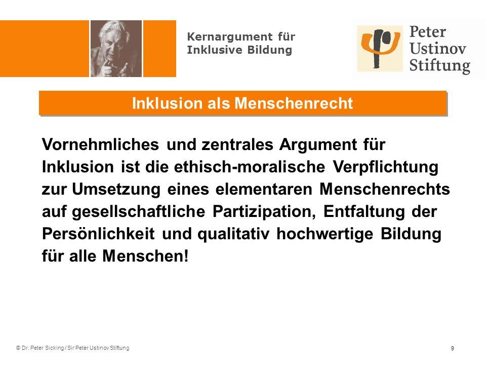 © Dr. Peter Sicking / Sir Peter Ustinov Stiftung Inklusion als Menschenrecht 9 Kernargument für Inklusive Bildung Vornehmliches und zentrales Argument