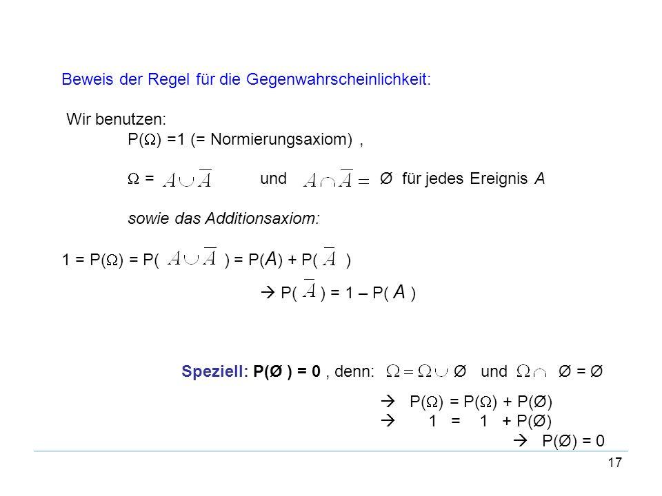 17 Beweis der Regel für die Gegenwahrscheinlichkeit: Wir benutzen: P( ) =1 (= Normierungsaxiom), = und Ø für jedes Ereignis A sowie das Additionsaxiom
