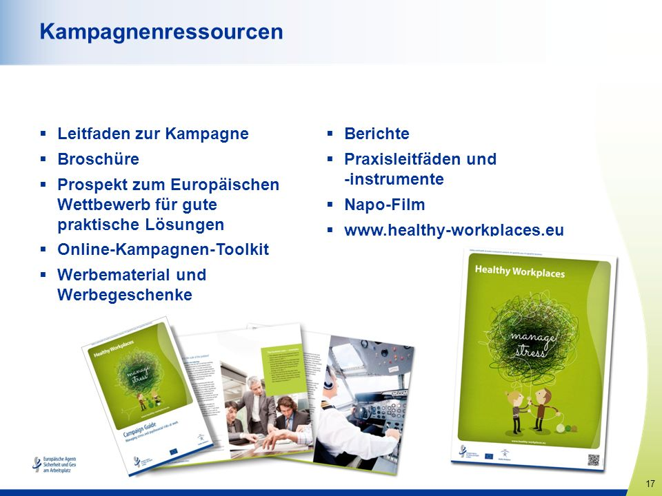 17 www.healthy-workplaces.eu Kampagnenressourcen Leitfaden zur Kampagne Broschüre Prospekt zum Europäischen Wettbewerb für gute praktische Lösungen Online-Kampagnen-Toolkit Werbematerial und Werbegeschenke Berichte Praxisleitfäden und -instrumente Napo-Film www.healthy-workplaces.eu