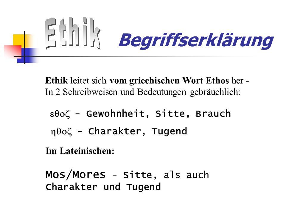 Begriffserklärung Ethik leitet sich vom griechischen Wort Ethos her - In 2 Schreibweisen und Bedeutungen gebräuchlich: - Gewohnheit, Sitte, Brauch - Charakter, Tugend Im Lateinischen: Mos/Mores - Sitte, als auch Charakter und Tugend
