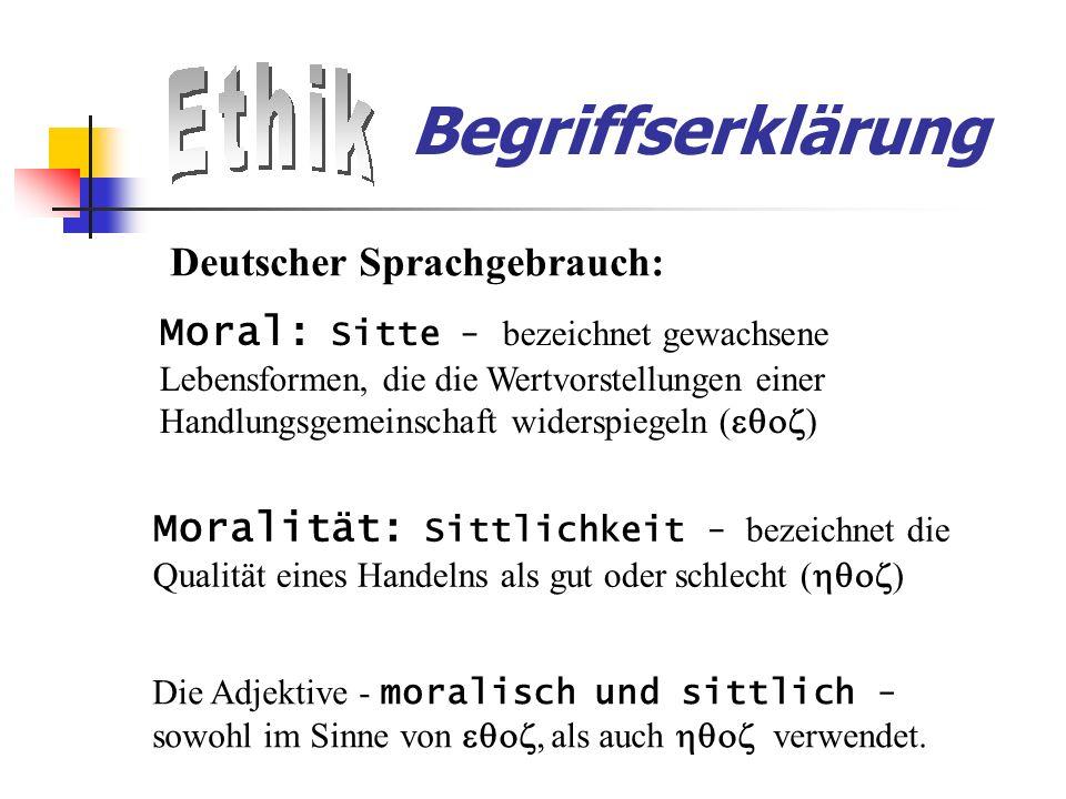 Begriffserklärung Deutscher Sprachgebrauch: Moral: Sitte - bezeichnet gewachsene Lebensformen, die die Wertvorstellungen einer Handlungsgemeinschaft widerspiegeln ( ) Moralität: Sittlichkeit - bezeichnet die Qualität eines Handelns als gut oder schlecht ( ) Die Adjektive - moralisch und sittlich - sowohl im Sinne von, als auch verwendet.