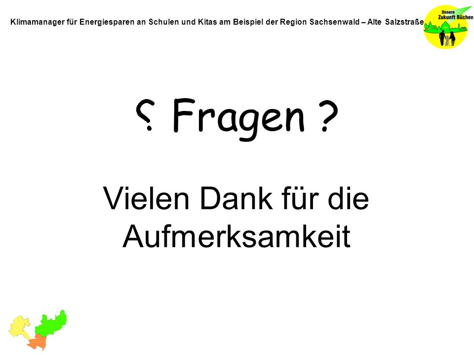 Fragen ? Vielen Dank für die Aufmerksamkeit Klimamanager für Energiesparen an Schulen und Kitas am Beispiel der Region Sachsenwald – Alte Salzstraße