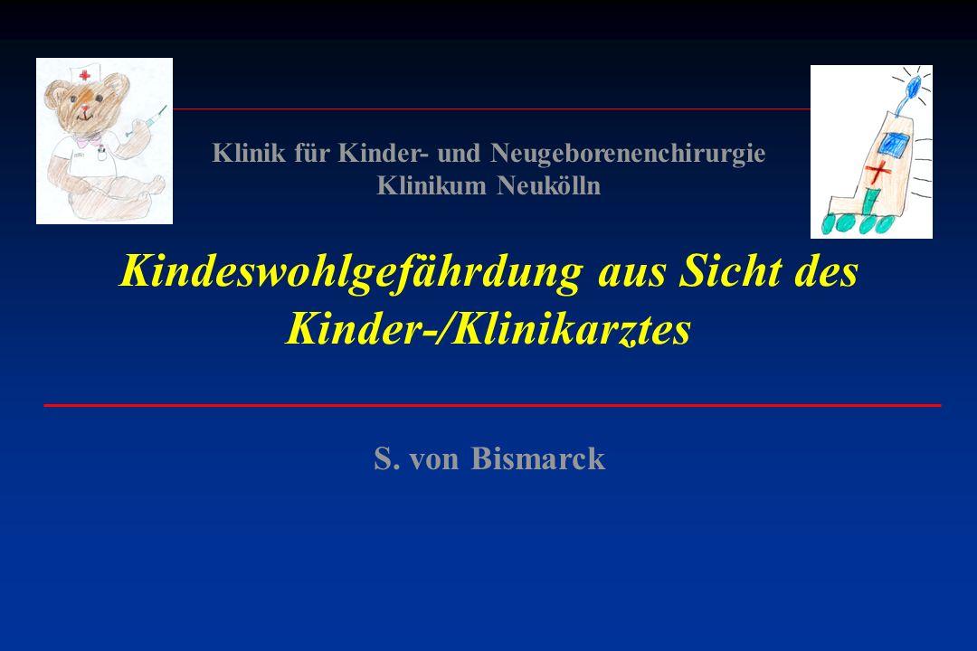 S. von Bismarck Klinik für Kinder- und Neugeborenenchirurgie Klinikum Neukölln Kindeswohlgefährdung aus Sicht des Kinder-/Klinikarztes