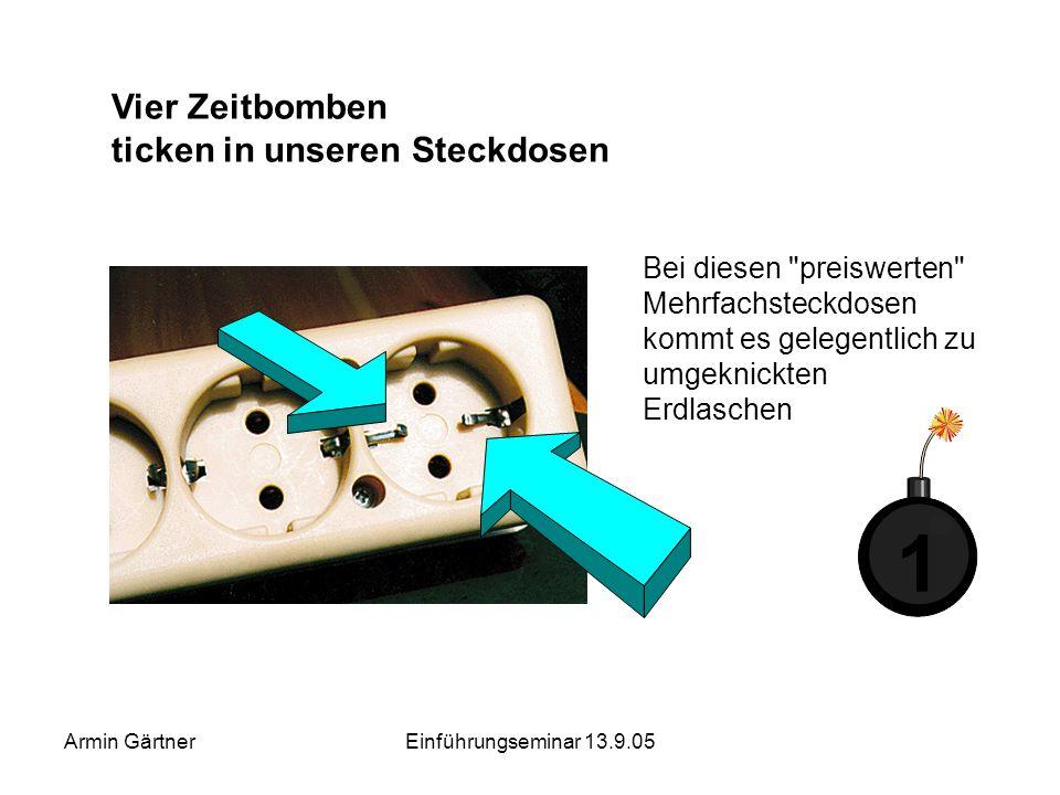 Armin GärtnerEinführungseminar 13.9.05 Problem ungeeigneter Verbindungen - Systemausfall Nach Öffnen der Mehr- fachsteckdose war alles klar: Der Erdle