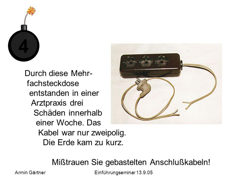 Armin GärtnerEinführungseminar 13.9.05 Vier Zeitbomben ticken in unseren Steckdosen Bei diesen