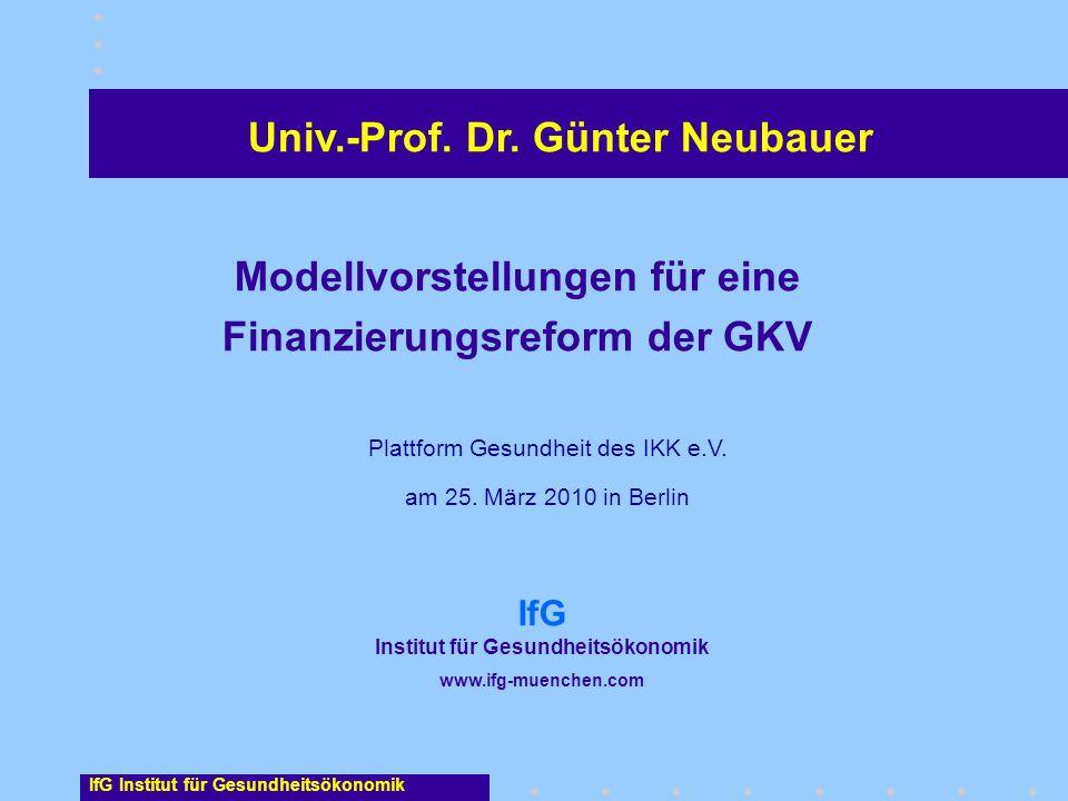 Univ.-Prof. Dr. Günter Neubauer Modellvorstellungen für eine Finanzierungsreform der GKV Plattform Gesundheit des IKK e.V. am 25. März 2010 in Berlin