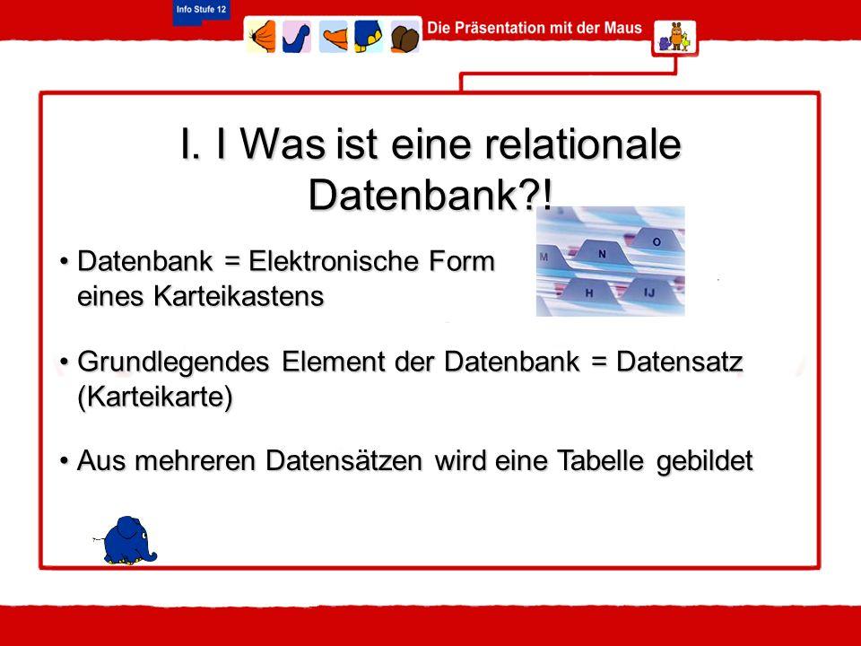 Datenbank = Elektronische FormDatenbank = Elektronische Form eines Karteikastens I. I Was ist eine relationale Datenbank?! Grundlegendes Element der D