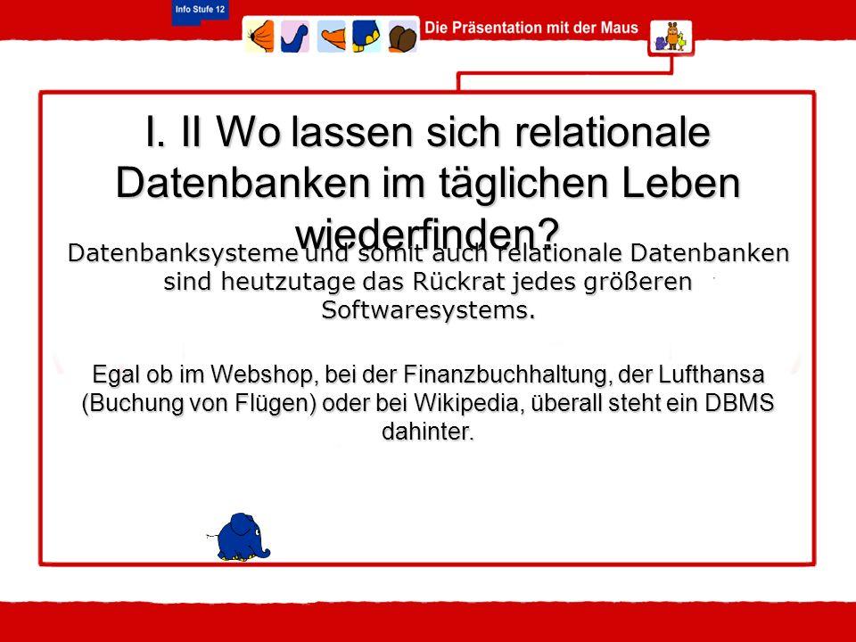 I. II Wo lassen sich relationale Datenbanken im täglichen Leben wiederfinden? Datenbanksysteme und somit auch relationale Datenbanken sind heutzutage