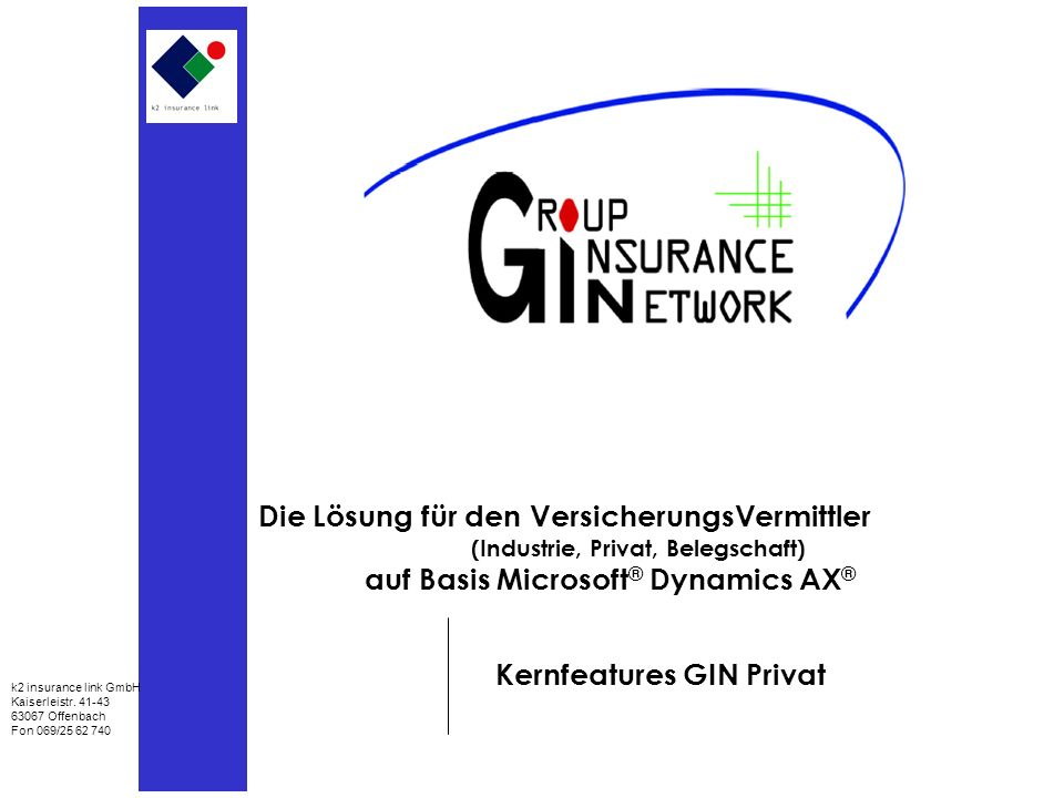 Die Lösung für den VersicherungsVermittler (Industrie, Privat, Belegschaft) auf Basis Microsoft ® Dynamics AX ® Kernfeatures GIN Privat k2 insurance link GmbH Kaiserleistr.