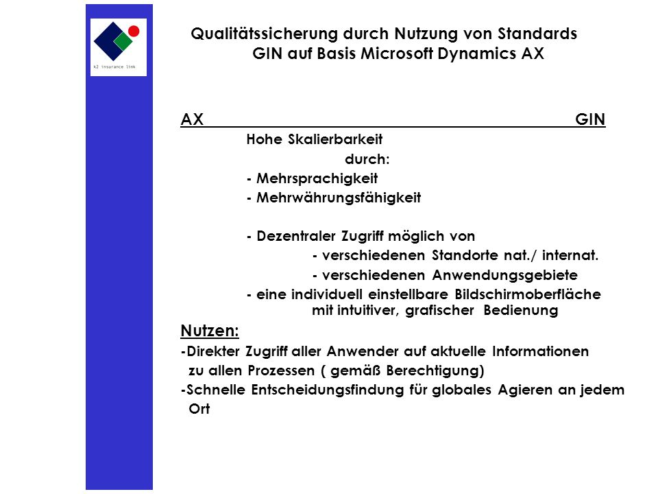 Qualitätssicherung durch Nutzung von Standards GIN auf Basis Microsoft Dynamics AX AXGIN Hohe Skalierbarkeit durch: - Mehrsprachigkeit - Mehrwährungsfähigkeit - Dezentraler Zugriff möglich von - verschiedenen Standorte nat./ internat.