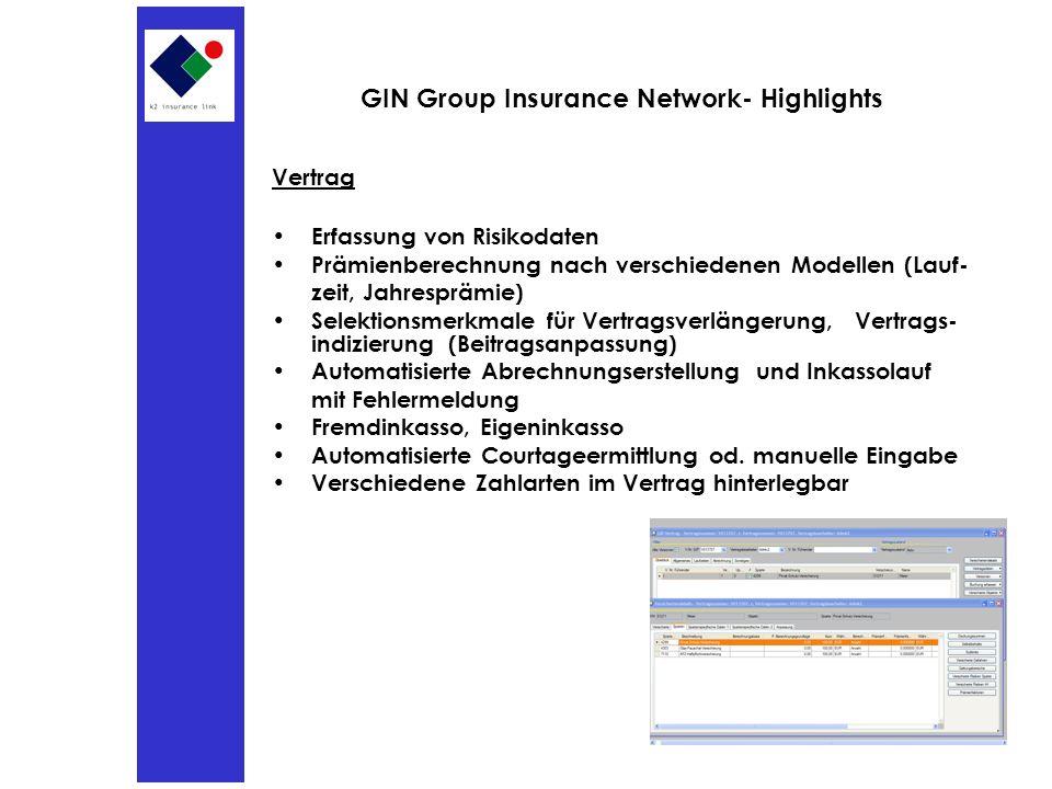 GIN Group Insurance Network- Highlights Vertrag Erfassung von Risikodaten Prämienberechnung nach verschiedenen Modellen (Lauf- zeit, Jahresprämie) Selektionsmerkmale für Vertragsverlängerung, Vertrags- indizierung (Beitragsanpassung) Automatisierte Abrechnungserstellung und Inkassolauf mit Fehlermeldung Fremdinkasso, Eigeninkasso Automatisierte Courtageermittlung od.
