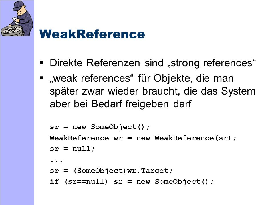 Direkte Interaktion mit dem GC System.GC.Collect(); System.GC.Collect(int generation); System.GC.GetGeneration(object); System.GC.GetTotalMemory(); System.GC.KeepAlive(object); System.GC.SuppressFinalize(object); System.GC.ReRegisterForFinalize(object); System.GC.WaitForPendingFinalizers();