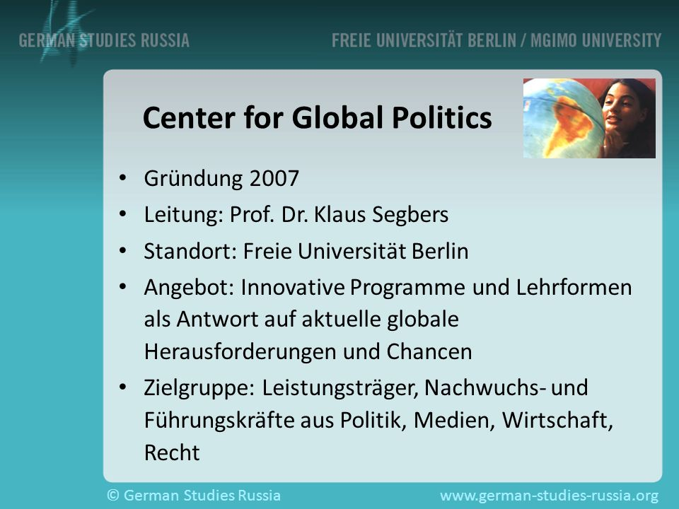 © German Studies Russiawww.german-studies-russia.org Center for Global Politics Gründung 2007 Leitung: Prof. Dr. Klaus Segbers Standort: Freie Univers