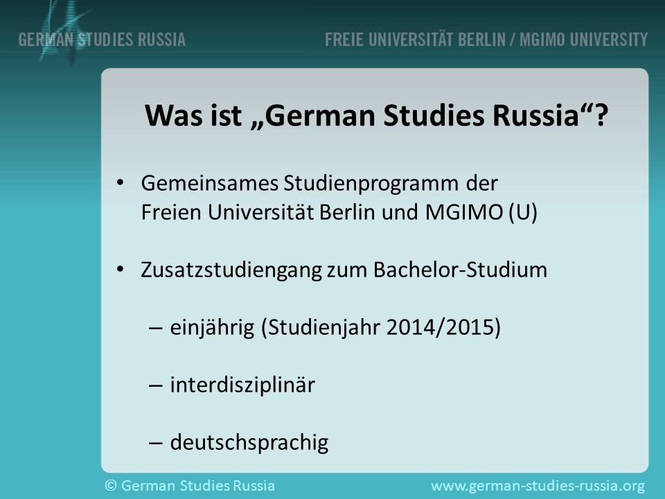 © German Studies Russiawww.german-studies-russia.org Kontakt Büro der FU Berlin am MGIMO Raum 3023 Montag bis Freitag 10 - 15 Uhr tutoren@german-studies-russia.org www.german-studies-russia.org