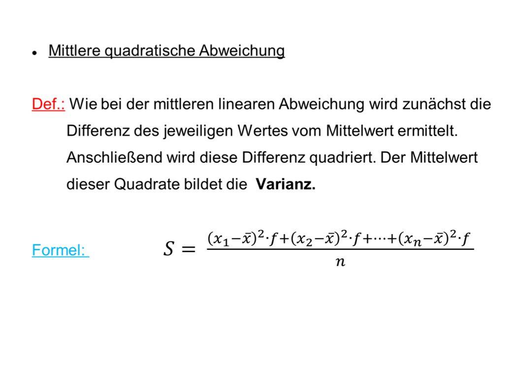 Varianz und Standardabweichung Erreichte PunktzahlMittelwertDifferenz zum Mittelwert Quadrat der Differenzen 17 8 9 12 10 21 16 13,3 3,7 5,3 4,3 1,32 3,30 7,7 2,7 13,69 28,09 18,49 1,69 10,89 59,29 7,29 Varianz: 139,43 Standardabweichung: 11,81 Hoch 2 Wurzel nehmen