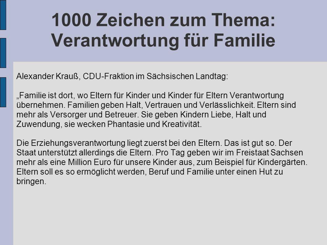 1000 Zeichen zum Thema: Verantwortung für Familie Alexander Krauß, CDU-Fraktion im Sächsischen Landtag: Familie ist dort, wo Eltern für Kinder und Kinder für Eltern Verantwortung übernehmen.