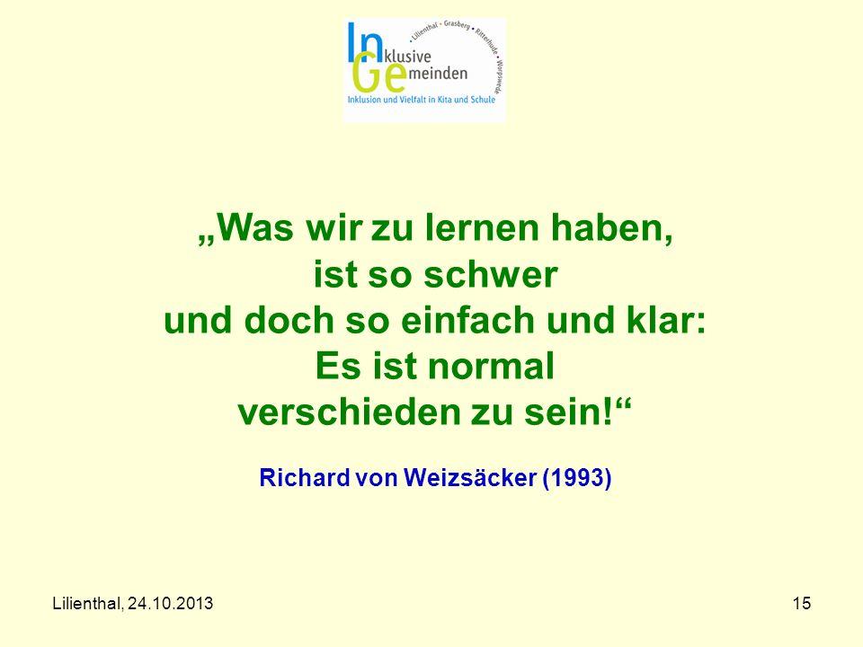 Lilienthal, 24.10.201315 Was wir zu lernen haben, ist so schwer und doch so einfach und klar: Es ist normal verschieden zu sein! Richard von Weizsäcke