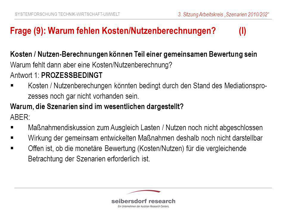 SYSTEMFORSCHUNG TECHNIK-WIRTSCHAFT-UMWELT 3. Sitzung Arbeitskreis Szenarien 2010/202 Frage (9): Warum fehlen Kosten/Nutzenberechnungen?(I) Kosten / Nu