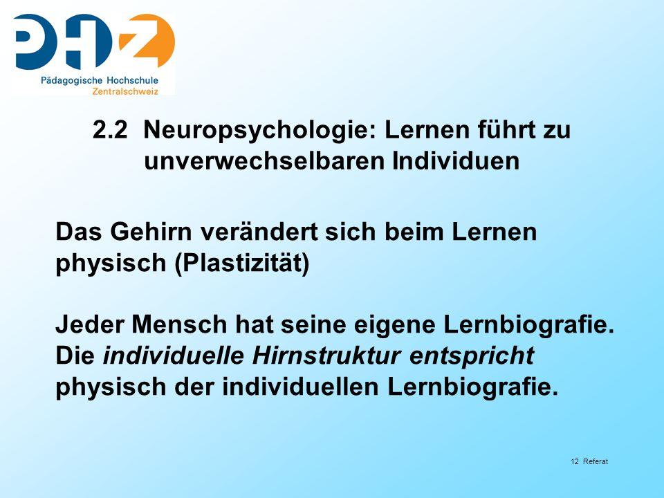 12 Referat 2.2 Neuropsychologie: Lernen führt zu unverwechselbaren Individuen Das Gehirn verändert sich beim Lernen physisch (Plastizität) Jeder Mensc