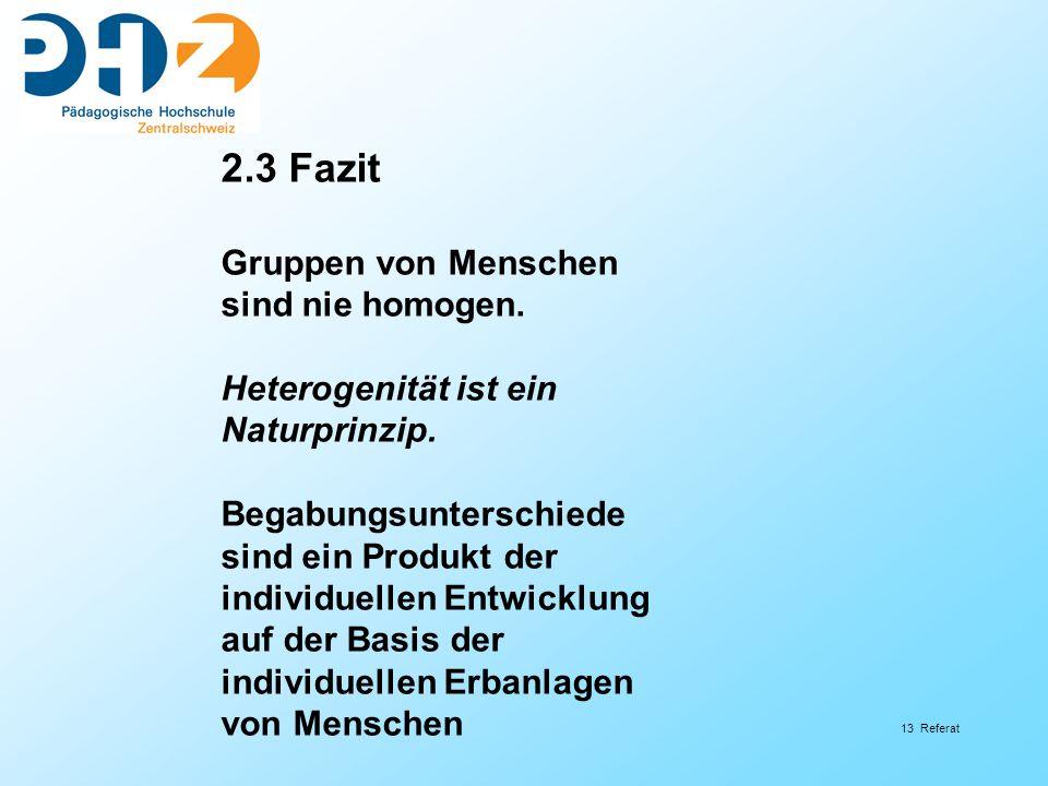 13 Referat 2.3 Fazit Gruppen von Menschen sind nie homogen. Heterogenität ist ein Naturprinzip. Begabungsunterschiede sind ein Produkt der individuell