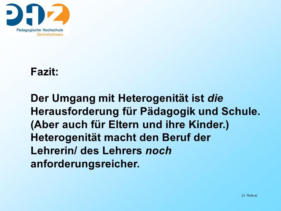 24 Referat Fazit: Der Umgang mit Heterogenität ist die Herausforderung für Pädagogik und Schule. (Aber auch für Eltern und ihre Kinder.) Heterogenität