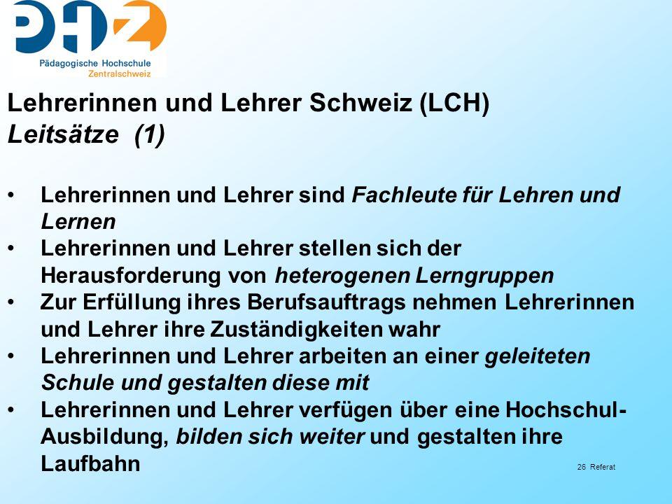 26 Referat Lehrerinnen und Lehrer Schweiz (LCH) Leitsätze (1) Lehrerinnen und Lehrer sind Fachleute für Lehren und Lernen Lehrerinnen und Lehrer stell