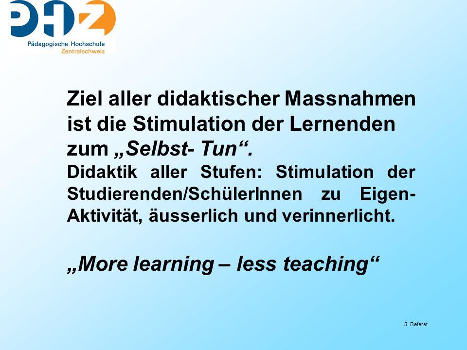 5 Referat Ziel aller didaktischer Massnahmen ist die Stimulation der Lernenden zum Selbst- Tun. Didaktik aller Stufen: Stimulation der Studierenden/Sc