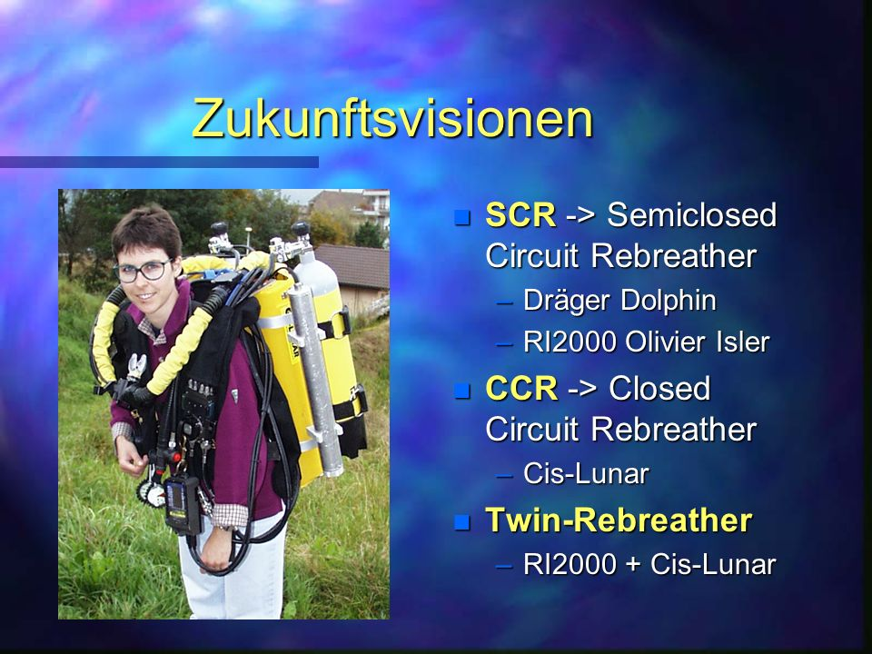 Zukunftsvisionen n SCR -> Semiclosed Circuit Rebreather –Dräger Dolphin –RI2000 Olivier Isler n CCR -> Closed Circuit Rebreather –Cis-Lunar n Twin-Reb