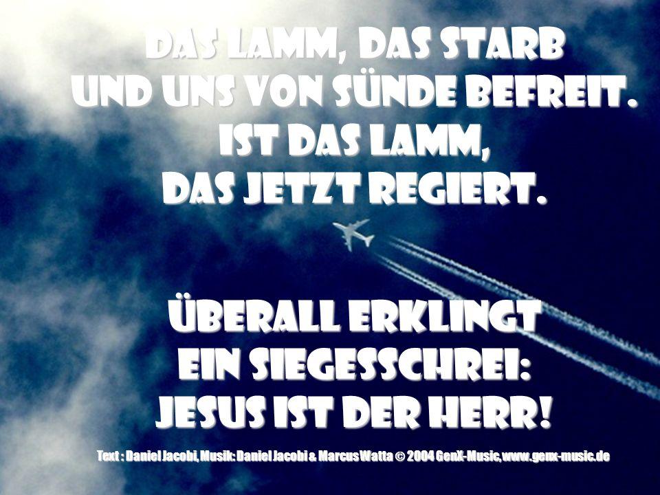 Das Lamm, das starb… Text & Musik: Daniel Jacobi & Claas Jambor © 2003 GenX-Music, adm. by Projektion J Musikverlag, Asslar (50%) © 2003 bobmusic(50%)