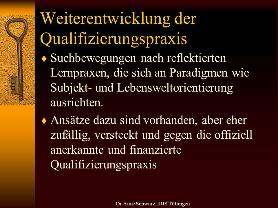 Dr.Anne Schwarz, IRIS Tübingen Weiterentwicklung der Qualifizierungspraxis Suchbewegungen nach reflektierten Lernpraxen, die sich an Paradigmen wie Subjekt- und Lebensweltorientierung ausrichten.